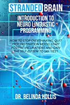 """Stranded Brain Introduction to Neuro Linguistic Programming: How to Stop Overthinking, Quit Procrastination Mood, Start Positive Inclinations, and Gain the Self-Esteem to Say """"Yes""""!"""