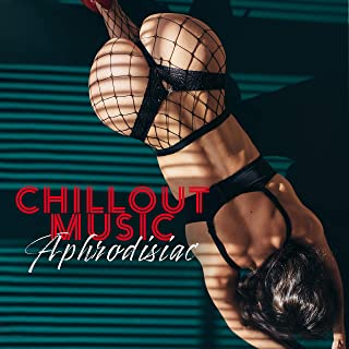Chillout Music Aphrodisiac: 2019 Sensual Erotic Chillout Compilation, Perfect Background Music for Couple's Intimate Moments Full of Passion, Massage, All Night Long Sex