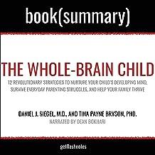 The Whole-Brain Child by Daniel J. Siegel, MD, and Tina Payne Bryson, PhD - Book Summary: 12 Revolutionary Strategies to N...