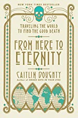 From Here to Eternity: Traveling the World to Find the Good Death Kindle Edition