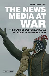 The News Media At War: The Clash of Western and Arab Networks in the Middle East (Library of Modern Middle East Studies Book 125)