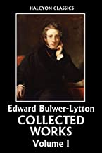 The Collected Works of Edward Bulwer-Lytton Volume I (Unexpurgated Edition) (Halcyon Classics)