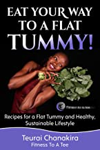 Eat Your Way To A Flat Tummy: Recipes for a Flat Tummy and a Healthy, Sustainable Lifestyle!