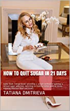 How to quit sugar in 21 days: Game-book (recipe book) providing a unique method of quitting a refined sugar addiction, switching to healthy eating with ... delicious food and treats. (Fit&Treat 1)