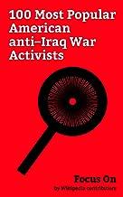 Focus On: 100 Most Popular American anti–Iraq War Activists: George Clooney, Jane Fonda, Willie Nelson, Noam Chomsky, Bernie Sanders, Rachel Maddow, Sean ... Sheryl Crow, Maggie Gyllenhaal, etc.