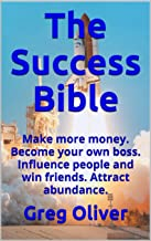 The Success Bible: Make more money. Become your own boss. Influence people and win friends. Attract abundance.