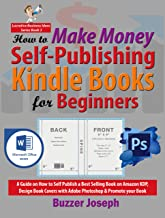 How to Make Money Self-Publishing Kindle Books for Beginners: A Guide on How to Self Publish a Best Selling Book on Amazon...
