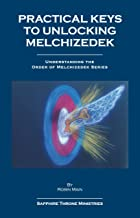 Practical Keys to Unlocking Melchizedek (Understanding the Order of Melchizedek Series)