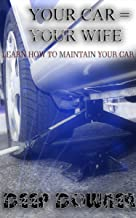 Your Car = Your Wife...: Learn how to maintain your car (How and Why Book 1)