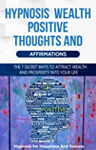 Hypnosis Wealth Positive Thoughts and Affirmations: The 7 Secret Ways to Attract Wealth and Prosperity Into your Life