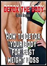 Detox The Body: How To Detox Your Body For Fast Weight Loss (detox health, juicing, cleanse, diet, plan, foods, eating, naturally, juice, body mind soul, essentials, drinks, guide, book)
