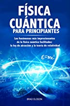 FÍSICA CUÁNTICA PARA PRINCIPIANTES: Los fenómenos más impresionantes de la física cuántica facilitados: la ley de atracción y la teoría de relatividad