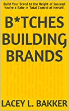 B*tches Building Brands: Build Your Brand to the Height of Success! You're a Babe In Total Control of Herself.