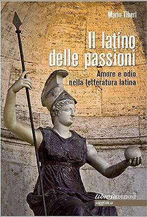 Il latino delle passioni: Amore e odio nella letteratura latina.Carmi, elegie, odi ed epodi tradotti e postillati