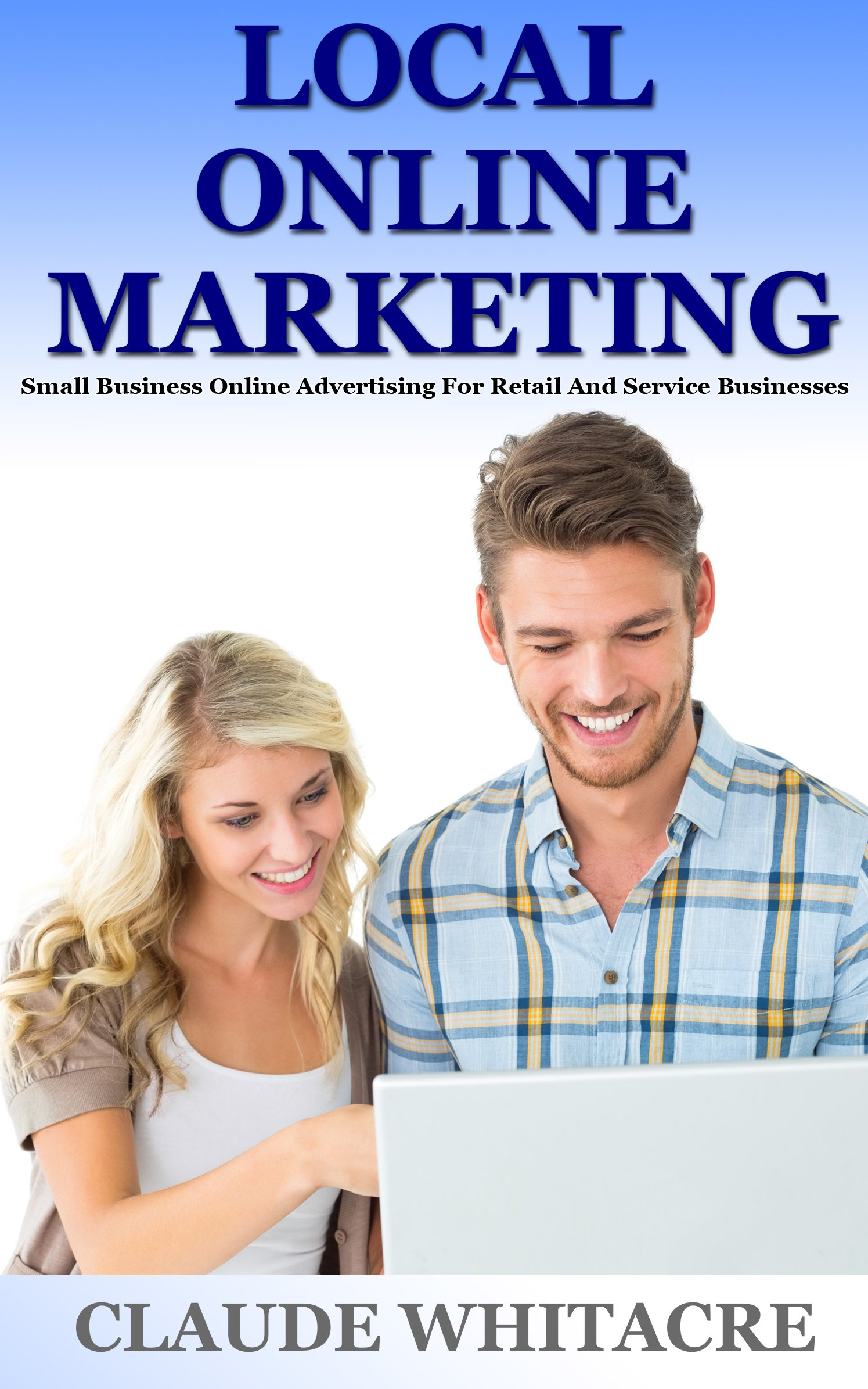 Local Online Marketing: Small Business Online Advertising For Retail And Service Businesses: (Local Search, Video Marketing, Content Marketing, & Websites ... Local Retail Stores & Service Businesses)