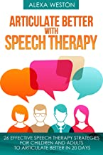 Articulate Better with Speech Therapy: 26 Effective Speech Therapy Strategies for Children and Adults to Articulate Better in 20 days (speech therapy, ... stammer, treat lisp, treat Apraxia Book 1)
