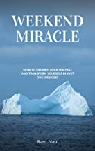 Weekend Miracle: How To Triumph Over the Past and Transform Yourself in Just One Weekend