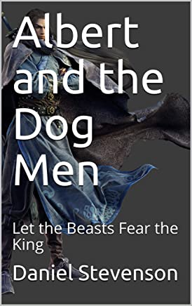 Albert and the Dog Men: Let the Beasts Fear the King (Prince Albert Book 3)