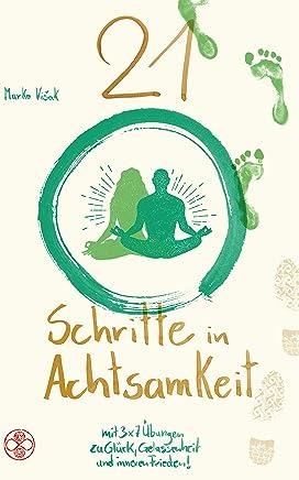 21 Schritte in Achtsamkeit: mit 3x7 Übungen zu Glück, Gelassenheit und inneren Frieden! (German Edition)