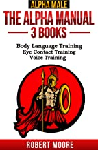 Alpha Male: The Alpha Manual - 3 Books: Body Language Training, Eye Contact Training, Voice Training