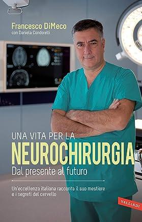 Una vita per la neurochirurgia: Tra presente e futuro. Uneccellenza italiana racconta il suo mestiere e i segreti del cervello