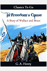 In Freedom's Cause - a Story of Wallace and Bruce (Classics To Go) Kindle Edition