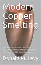 Modern Copper Smelting / being lectures delivered at Birmingham University, greatly / extended and adapted and with and introduction on the / history, ... of copper.: (Illustrated Edition)