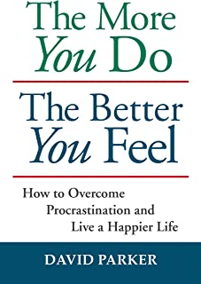 The More You Do The Better You Feel: How to Overcome Procrastination and Live a Happier Life