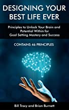 Designing Your Best Life Ever: Principles to Unlock Your Brain and Potential Within for Goal Setting Mastery and Success