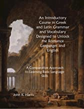 An Introductory Course in Greek and Latin Grammar and Vocabulary Designed to Unlock the Romance Languages and English: A Comparative Approach to Learning Basic Language Skills (Bel Pianeta Book 2)