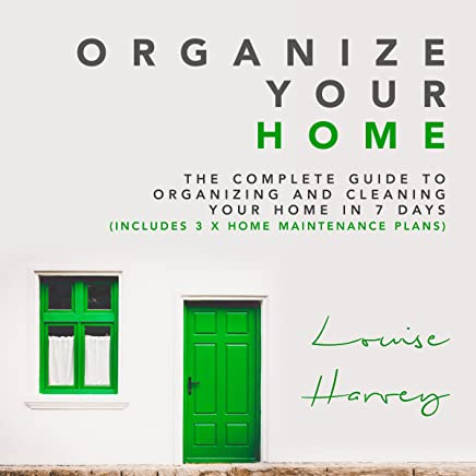 Organize Your Home: The Complete Guide to Organizing and Cleaning Your Home in 7 Days (Includes 3 x Home Maintenance Plans)