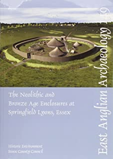 The Neolithic and Bronze Age Enclosures at Springfield Lyons, Essex: Excavations 1981-91 (East Anglian Archaeology Monograph)