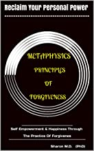 METAPHYSICS PRINCIPLES OF FORGIVENESS: ---------------------------------- Self Empowerment & Happiness Through The Practice Of Forgiveness ------------------------- ... M.D (PhD) (Reclaim Personal Power Book 3)