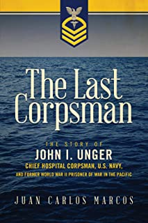 The Last Corpsman: The Story of John I. Unger, Chief Hospital Corpsman, U.S. Navy, and Former World War II Prisoner of War in the Pacific (English Edition)
