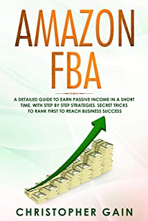 Amazon FBA: A Detailed Guide to Earn Passive Income in a Short Time, with Step by Step Strategies. Secret Tricks to Rank First to Reach Business Success (Build a $10,000/Month E-Commerce Business)