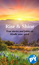 Rise & Shine: True stories and fables to kindle your spirit (English Edition)