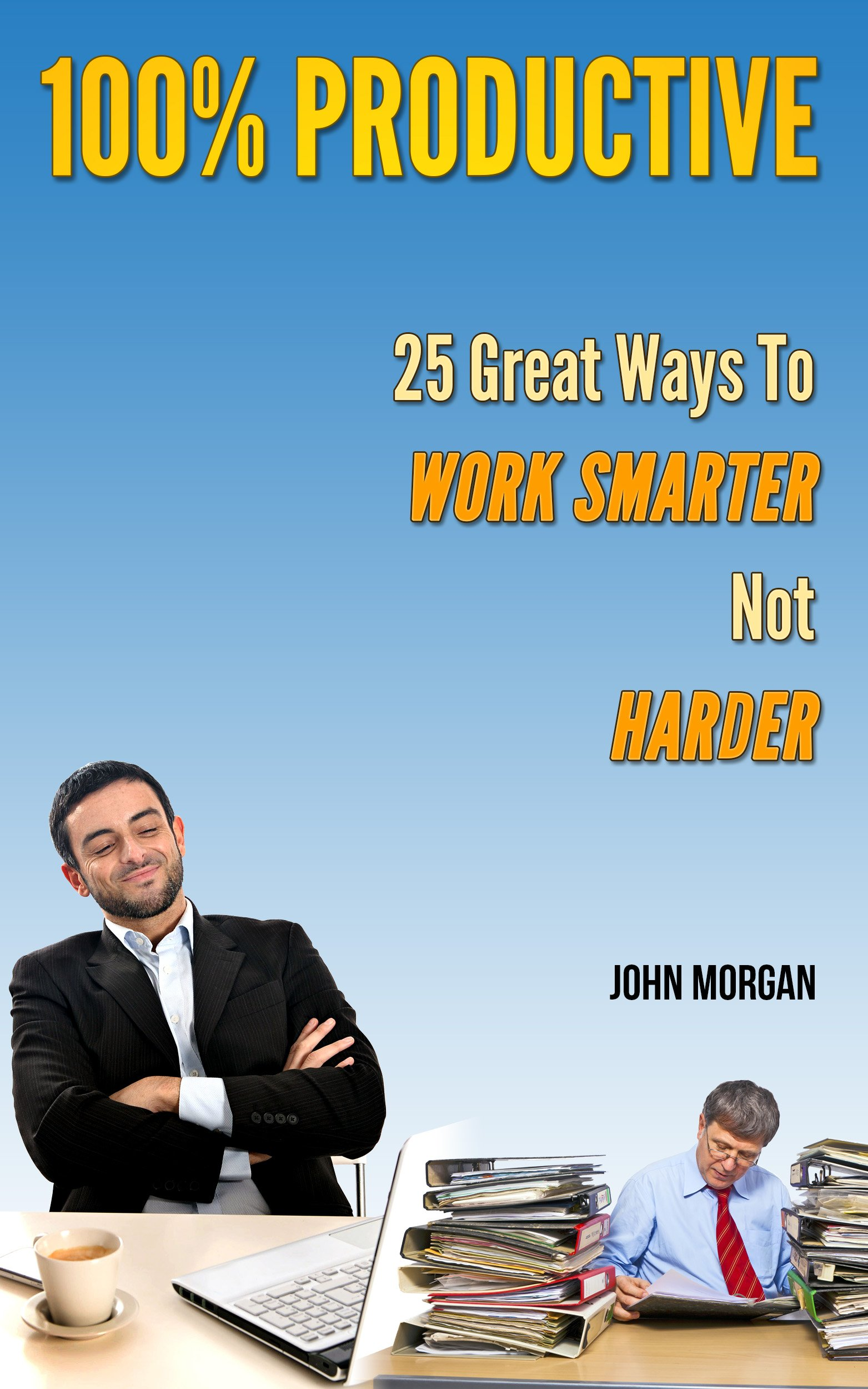100% Productive: 25 Great Ways To Work Smarter Not Harder (How To Be 100% Book 2)