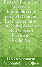 Federal Electricity Subsidies: Information on Research Funding, Tax Expenditures, and Other Activities That Support Electricity Production (English Edition)