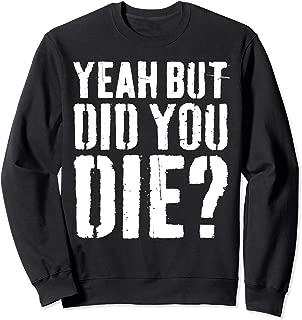 Yeah But Did You Die T-Shirt Workout Gift Shirt Sweatshirt