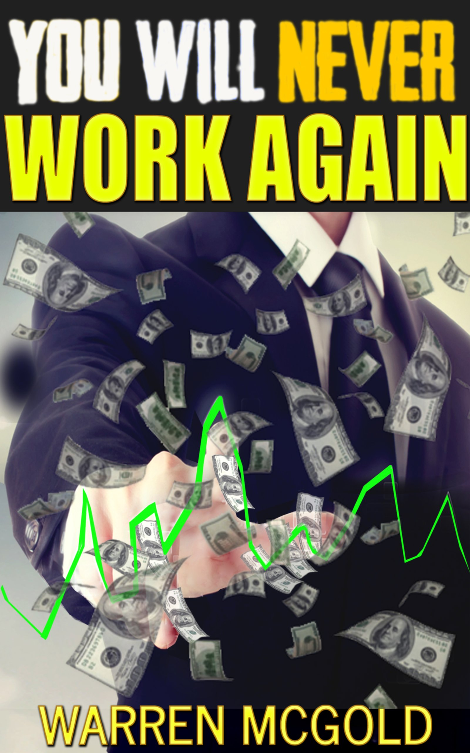 Never Ever Work Again : Financial Freedom, Work Less Earn More, Achieve Success (Stock Market, Real Estate, Gold, ebay, ebooks, fiverr.com Luck): Money : Stock Investing, Gold Investing, Real Estate,
