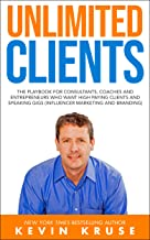 Unlimited Clients: The Playbook for Consultants, Coaches and Entrepreneurs Who Want High Paying Clients and Speaking Gigs (Influencer Marketing and Branding)