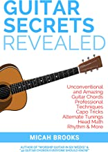 Guitar Secrets Revealed: Unconventional and Amazing Guitar Chords, Professional Techniques, Capo Tricks, Alternate Tunings, Head Math, Rhythm & More (Guitar Authority Series Book 3)