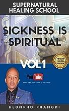SICKNESS IS SPIRITUAL: SUPERNATURAL HEALING SCHOOL VOL 1