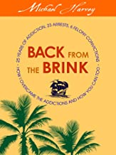Back From The Brink: How I survived 25 years of addiction, 23 arrests, 6 felony convictions, and overcame the addictions and you can too