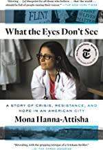 Download What the Eyes Don't See: A Story of Crisis, Resistance, and Hope in an American City PDF