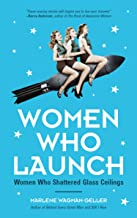 Women Who Launch: The Women Who Shattered Glass Ceilings (Strong Women, Women Empowerment, for Fans of Fabulous Female Firsts or The Book of Awesome Women)