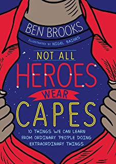 Not All Heroes Wear Capes: 10 Things We Can Learn From the Ordinary People Doing Extraordinary Things