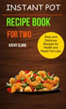 Instant Pot Recipe Book For Two: Easy And Delicious Recipes For Health And Rapid Fat Loss
