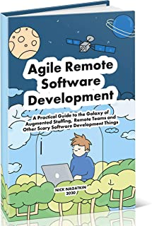 Agile Remote Software Development: A Practical Guide to the Galaxy of Augmented Staffing, Remote Teams and Other Scary Software Development Things