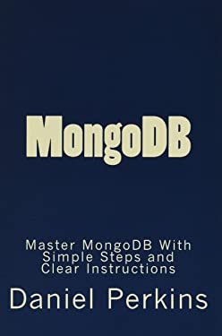 MongoDB: Master MongoDB With Simple Steps and Clear Instructions (From Zero to Professional) (Volume 5)